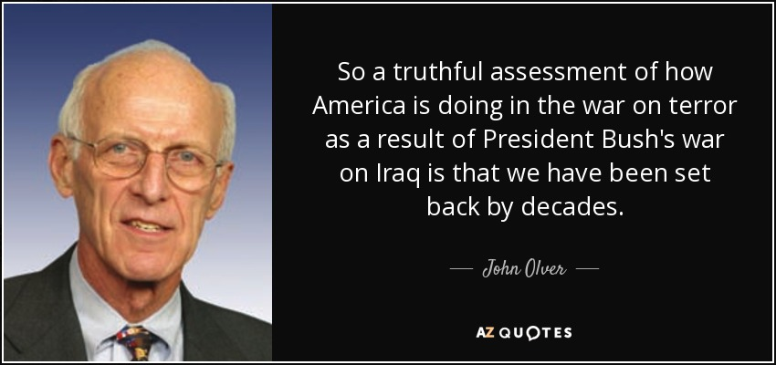 So a truthful assessment of how America is doing in the war on terror as a result of President Bush's war on Iraq is that we have been set back by decades. - John Olver