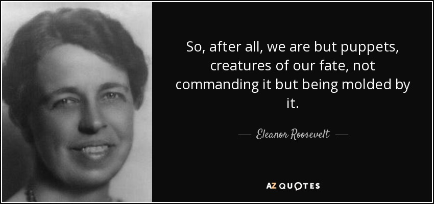 So, after all, we are but puppets, creatures of our fate, not commanding it but being molded by it. - Eleanor Roosevelt
