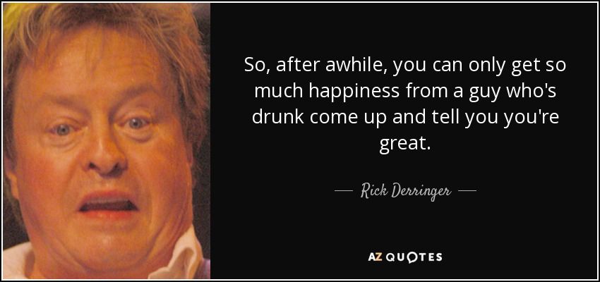 So, after awhile, you can only get so much happiness from a guy who's drunk come up and tell you you're great. - Rick Derringer