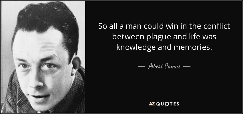 So all a man could win in the conflict between plague and life was knowledge and memories. - Albert Camus