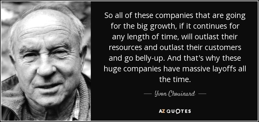 So all of these companies that are going for the big growth, if it continues for any length of time, will outlast their resources and outlast their customers and go belly-up. And that's why these huge companies have massive layoffs all the time. - Yvon Chouinard