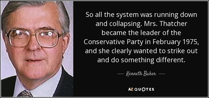 So all the system was running down and collapsing. Mrs. Thatcher became the leader of the Conservative Party in February 1975, and she clearly wanted to strike out and do something different. - Kenneth Baker, Baron Baker of Dorking