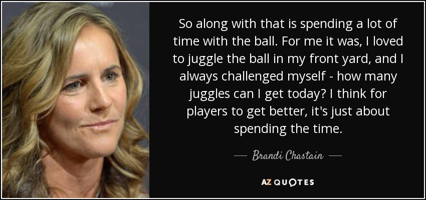 So along with that is spending a lot of time with the ball. For me it was, I loved to juggle the ball in my front yard, and I always challenged myself - how many juggles can I get today? I think for players to get better, it's just about spending the time. - Brandi Chastain
