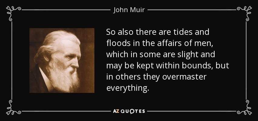 So also there are tides and floods in the affairs of men, which in some are slight and may be kept within bounds, but in others they overmaster everything. - John Muir