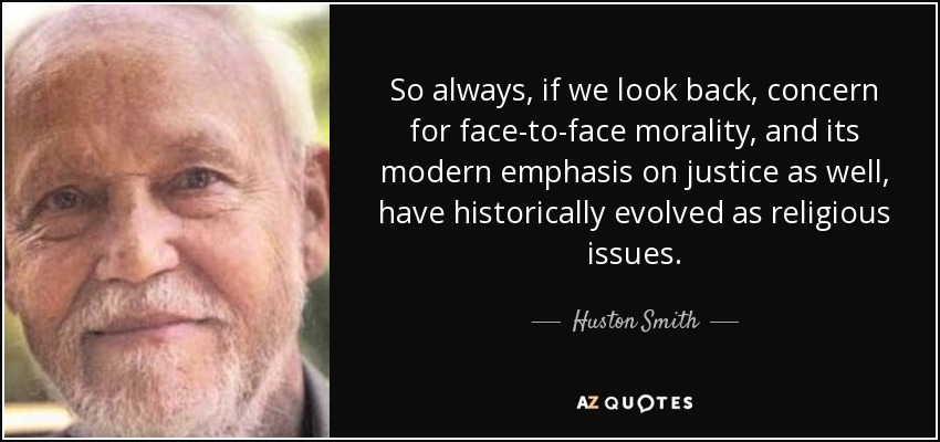 So always, if we look back, concern for face-to-face morality, and its modern emphasis on justice as well, have historically evolved as religious issues. - Huston Smith