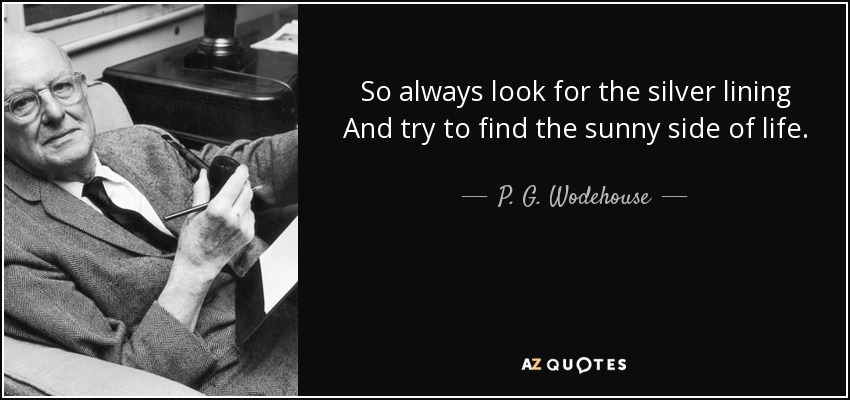 P G Wodehouse Quote So Always Look For The Silver Lining And Try