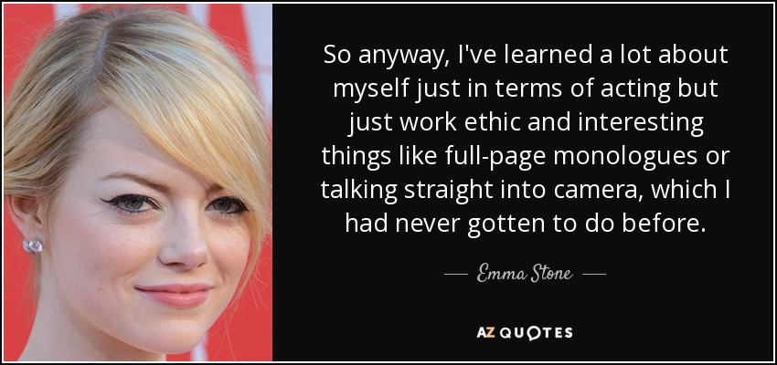 So anyway, I've learned a lot about myself just in terms of acting but just work ethic and interesting things like full-page monologues or talking straight into camera, which I had never gotten to do before. - Emma Stone