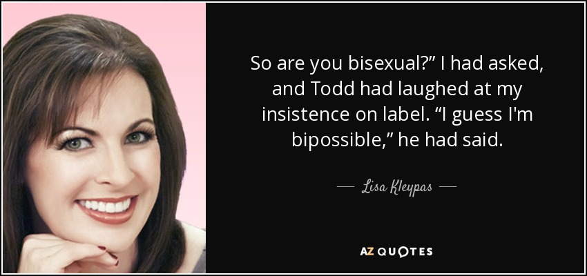 "So are you bisexual?"" I had asked, and Todd had laughed at my insistence on label. ""I guess I'm bipossible,"" he had said. - Lisa Kleypas"