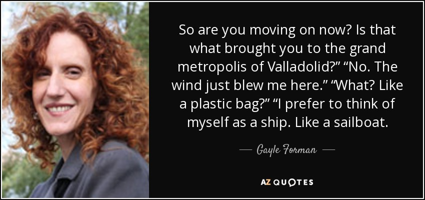 """So are you moving on now? Is that what brought you to the grand metropolis of Valladolid?"""" """"No. The wind just blew me here."""" """"What? Like a plastic bag?"""" """"I prefer to think of myself as a ship. Like a sailboat. - Gayle Forman"""