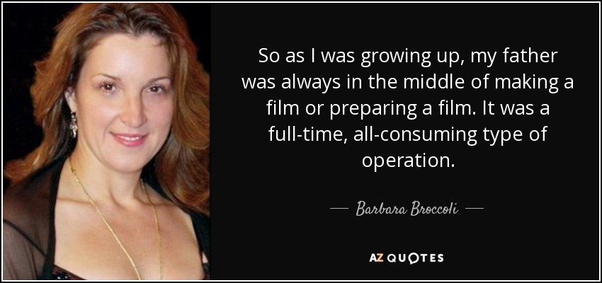 So as I was growing up, my father was always in the middle of making a film or preparing a film. It was a full-time, all-consuming type of operation. - Barbara Broccoli
