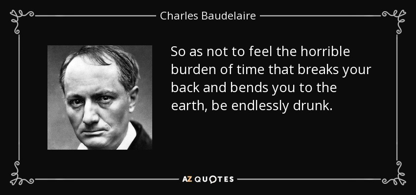 So as not to feel the horrible burden of time that breaks your back and bends you to the earth, be endlessly drunk. - Charles Baudelaire