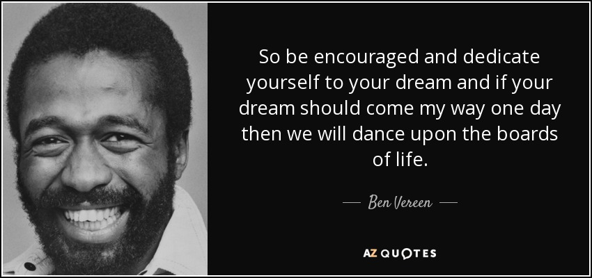 So be encouraged and dedicate yourself to your dream and if your dream should come my way one day then we will dance upon the boards of life. - Ben Vereen