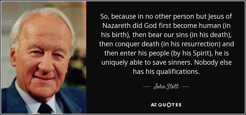 So, because in no other person but Jesus of Nazareth did God first become human (in his birth), then bear our sins (in his death), then conquer death (in his resurrection) and then enter his people (by his Spirit), he is uniquely able to save sinners. Nobody else has his qualifications. - John Stott