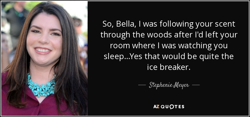 So, Bella, I was following your scent through the woods after I'd left your room where I was watching you sleep...Yes that would be quite the ice breaker. - Stephenie Meyer