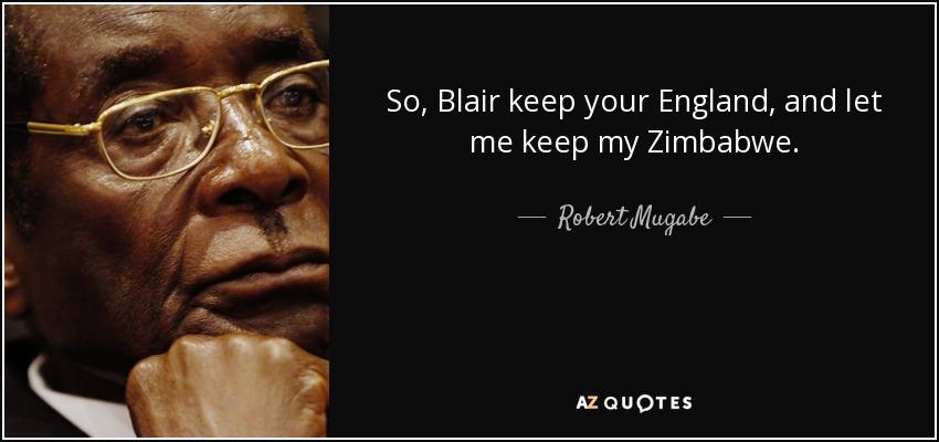 So, Blair keep your England, and let me keep my Zimbabwe. - Robert Mugabe