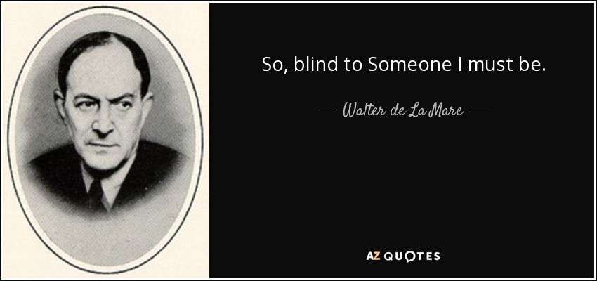 So, blind to Someone I must be. - Walter de La Mare