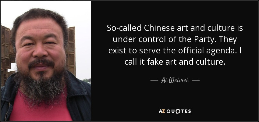 So-called Chinese art and culture is under control of the Party. They exist to serve the official agenda. I call it fake art and culture. - Ai Weiwei