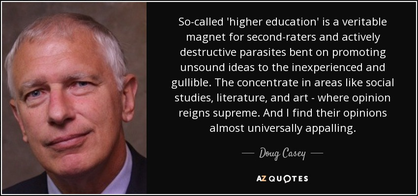 So-called 'higher education' is a veritable magnet for second-raters and actively destructive parasites bent on promoting unsound ideas to the inexperienced and gullible. The concentrate in areas like social studies, literature, and art - where opinion reigns supreme. And I find their opinions almost universally appalling. - Doug Casey
