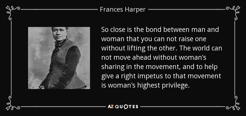 So close is the bond between man and woman that you can not raise one without lifting the other. The world can not move ahead without woman's sharing in the movement, and to help give a right impetus to that movement is woman's highest privilege. - Frances Harper