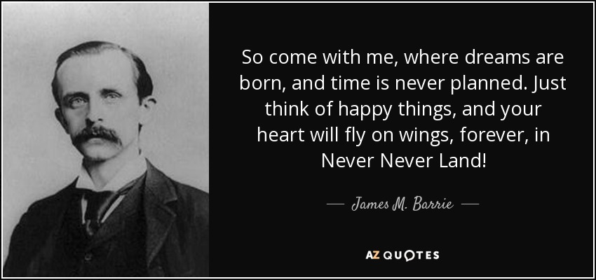 So come with me, where dreams are born, and time is never planned. Just think of happy things, and your heart will fly on wings, forever, in Never Never Land! - James M. Barrie