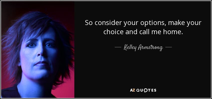 So consider your options, make your choice and call me home. - Kelley Armstrong