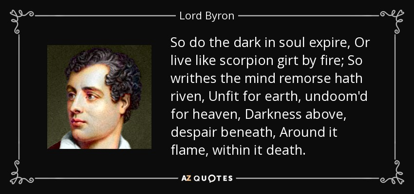 So do the dark in soul expire, Or live like scorpion girt by fire; So writhes the mind remorse hath riven, Unfit for earth, undoom'd for heaven, Darkness above, despair beneath, Around it flame, within it death. - Lord Byron