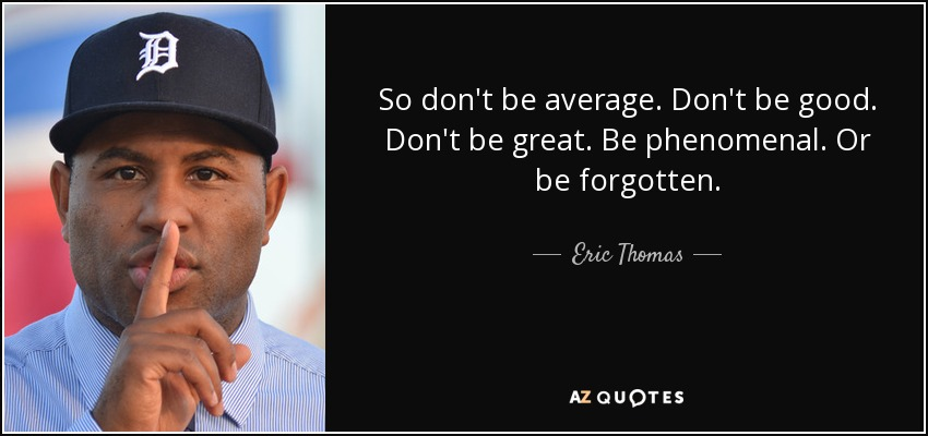 So don't be average. Don't be good. Don't be great. Be phenomenal. Or be forgotten. - Eric Thomas
