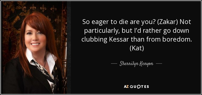 So eager to die are you? (Zakar) Not particularly, but I'd rather go down clubbing Kessar than from boredom. (Kat) - Sherrilyn Kenyon