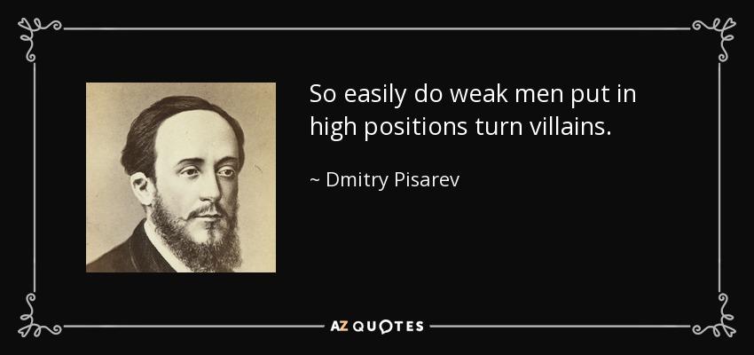 So easily do weak men put in high positions turn villains. - Dmitry Pisarev