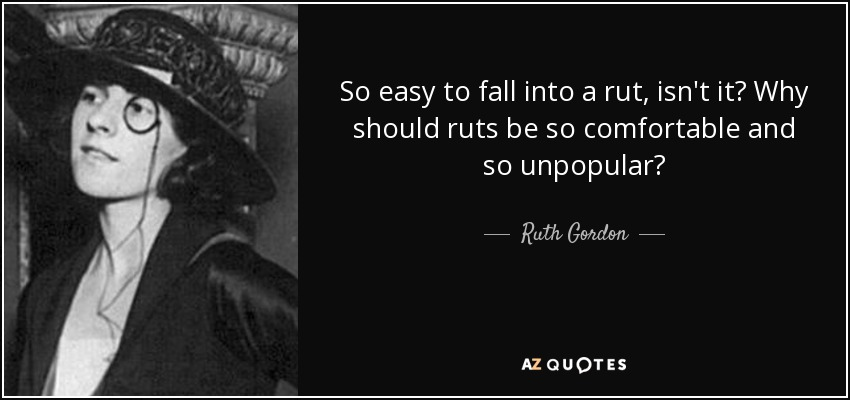 So easy to fall into a rut, isn't it? Why should ruts be so comfortable and so unpopular? - Ruth Gordon