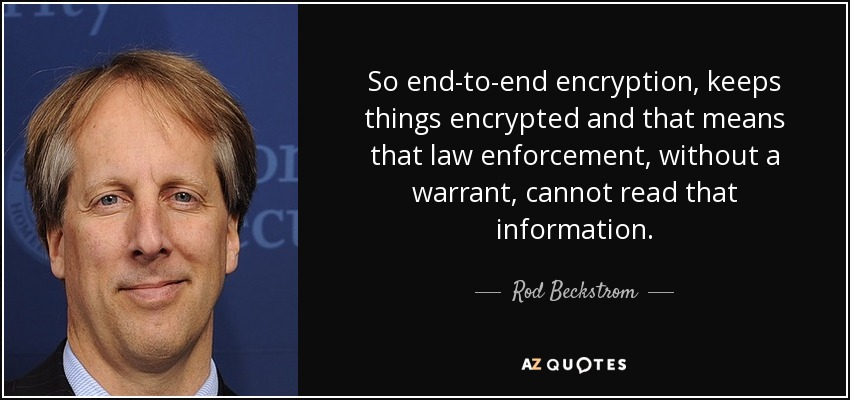 So end-to-end encryption, keeps things encrypted and that means that law enforcement, without a warrant, cannot read that information. - Rod Beckstrom