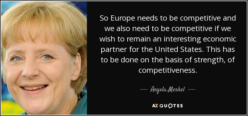So Europe needs to be competitive and we also need to be competitive if we wish to remain an interesting economic partner for the United States. This has to be done on the basis of strength, of competitiveness. - Angela Merkel