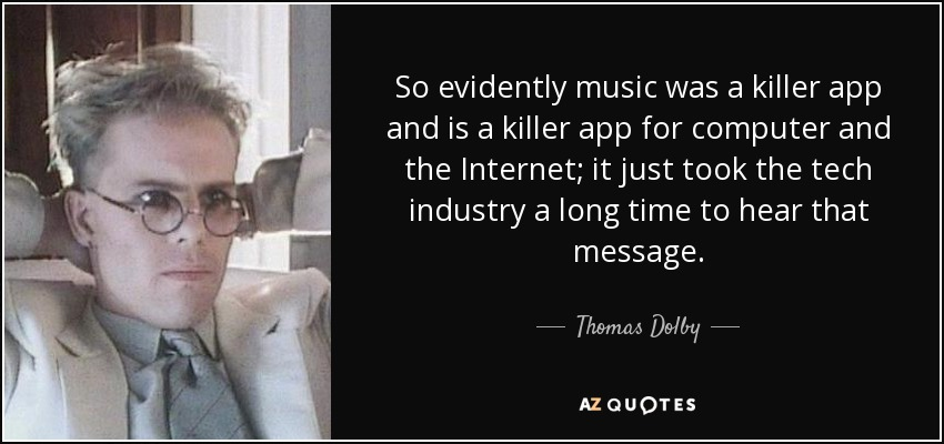 So evidently music was a killer app and is a killer app for computer and the Internet; it just took the tech industry a long time to hear that message. - Thomas Dolby