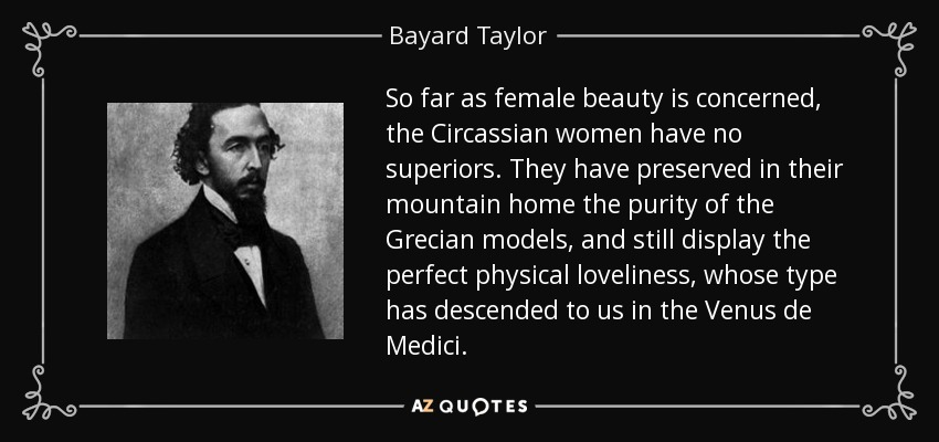 So far as female beauty is concerned, the Circassian women have no superiors. They have preserved in their mountain home the purity of the Grecian models, and still display the perfect physical loveliness, whose type has descended to us in the Venus de Medici. - Bayard Taylor