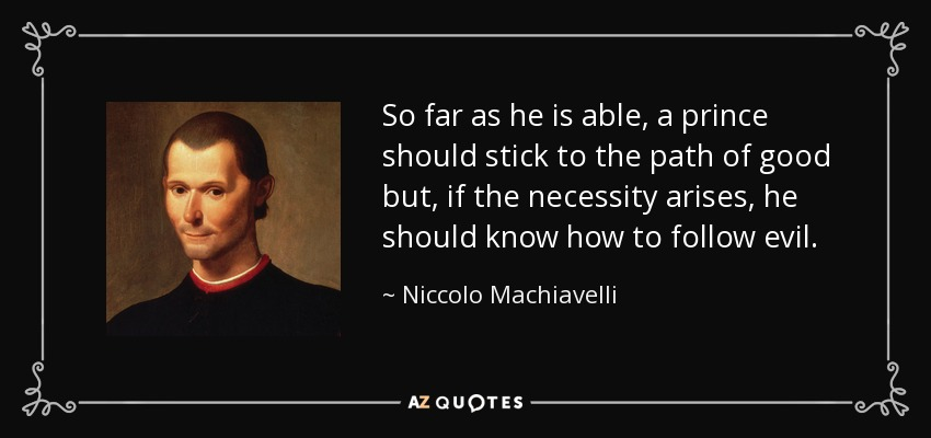 So far as he is able, a prince should stick to the path of good but, if the necessity arises, he should know how to follow evil. - Niccolo Machiavelli