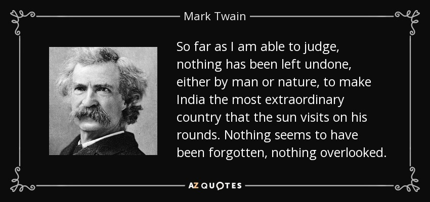 So far as I am able to judge, nothing has been left undone, either by man or nature, to make India the most extraordinary country that the sun visits on his rounds. Nothing seems to have been forgotten, nothing overlooked. - Mark Twain