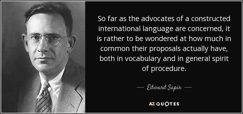 So far as the advocates of a constructed international language are concerned, it is rather to be wondered at how much in common their proposals actually have, both in vocabulary and in general spirit of procedure. - Edward Sapir