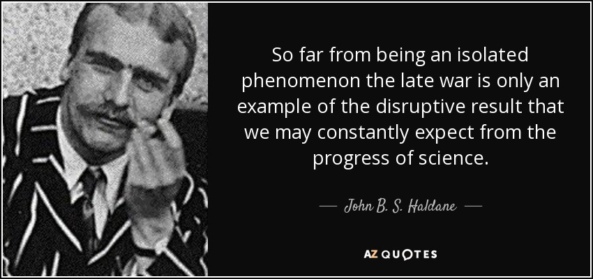 So far from being an isolated phenomenon the late war is only an example of the disruptive result that we may constantly expect from the progress of science. - John B. S. Haldane