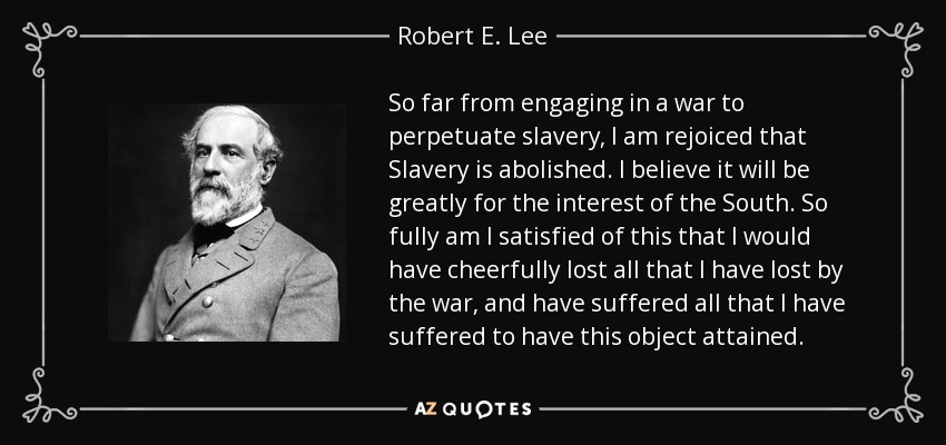 So far from engaging in a war to perpetuate slavery, I am rejoiced that Slavery is abolished. I believe it will be greatly for the interest of the South. So fully am I satisfied of this that I would have cheerfully lost all that I have lost by the war, and have suffered all that I have suffered to have this object attained. - Robert E. Lee