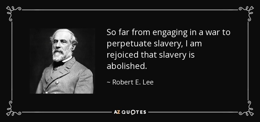 So far from engaging in a war to perpetuate slavery,I am rejoiced that slavery is abolished. - Robert E. Lee