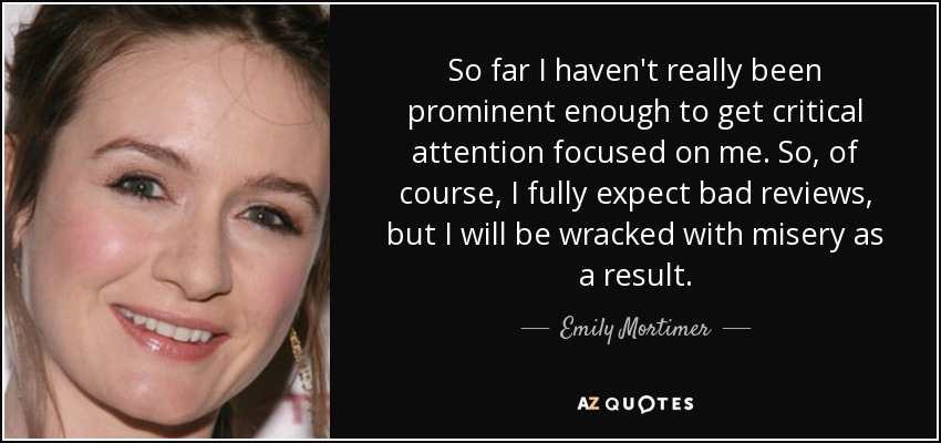 So far I haven't really been prominent enough to get critical attention focused on me. So, of course, I fully expect bad reviews, but I will be wracked with misery as a result. - Emily Mortimer