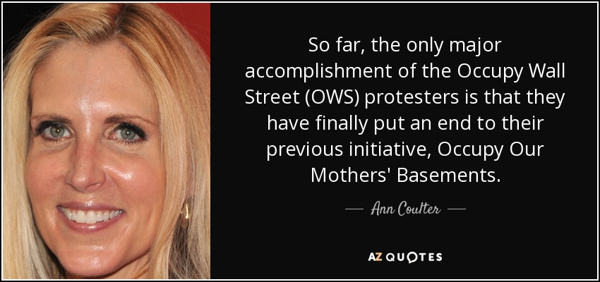 So far, the only major accomplishment of the Occupy Wall Street (OWS) protesters is that they have finally put an end to their previous initiative, Occupy Our Mothers' Basements. - Ann Coulter