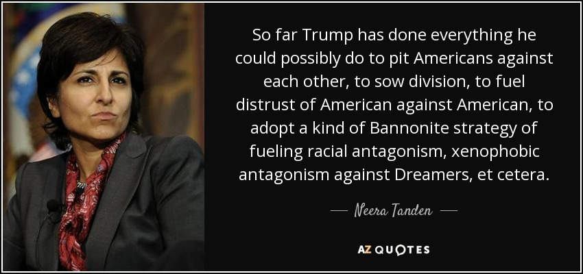 So far Trump has done everything he could possibly do to pit Americans against each other, to sow division, to fuel distrust of American against American, to adopt a kind of Bannonite strategy of fueling racial antagonism, xenophobic antagonism against Dreamers, et cetera. - Neera Tanden