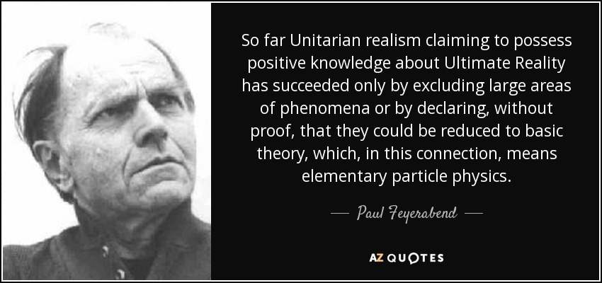 So far Unitarian realism claiming to possess positive knowledge about Ultimate Reality has succeeded only by excluding large areas of phenomena or by declaring, without proof, that they could be reduced to basic theory, which, in this connection, means elementary particle physics. - Paul Feyerabend