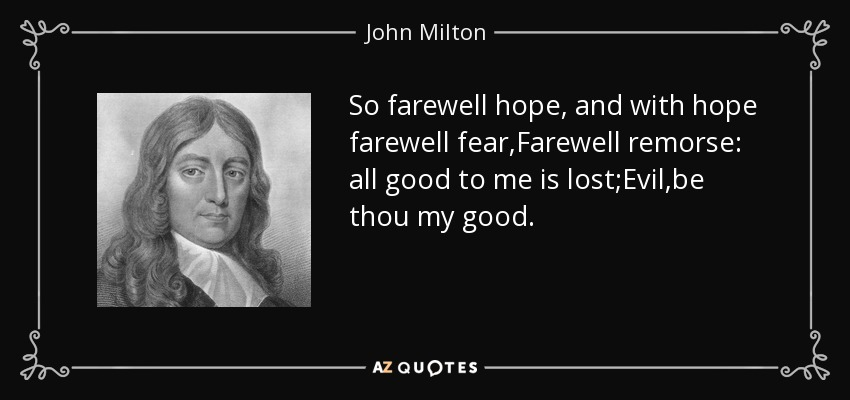 So farewell hope, and with hope farewell fear,Farewell remorse: all good to me is lost;Evil,be thou my good. - John Milton
