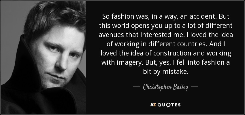 So fashion was, in a way, an accident. But this world opens you up to a lot of different avenues that interested me. I loved the idea of working in different countries. And I loved the idea of construction and working with imagery. But, yes, I fell into fashion a bit by mistake. - Christopher Bailey