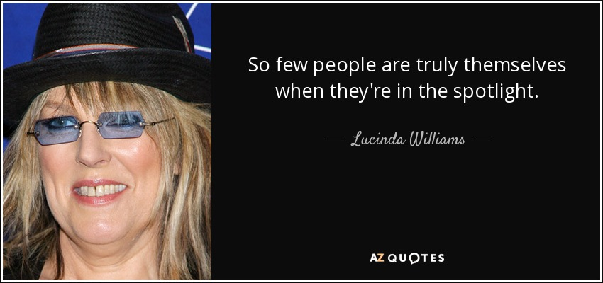So few people are truly themselves when they're in the spotlight. - Lucinda Williams