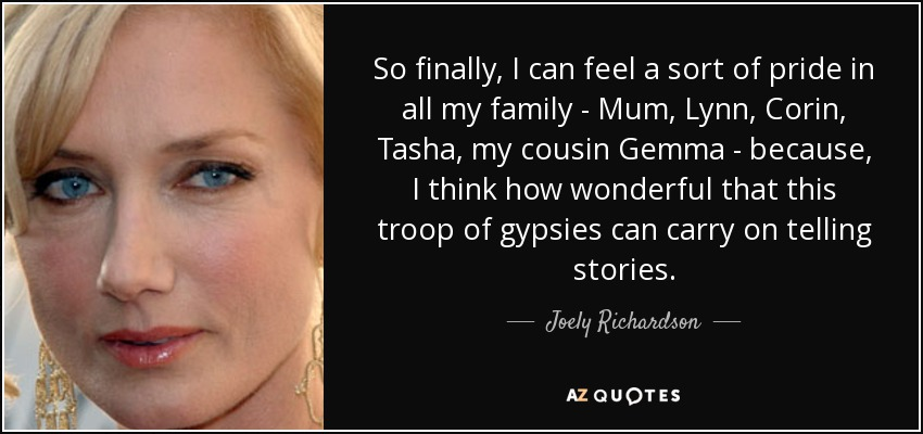 So finally, I can feel a sort of pride in all my family - Mum, Lynn, Corin, Tasha, my cousin Gemma - because, I think how wonderful that this troop of gypsies can carry on telling stories. - Joely Richardson