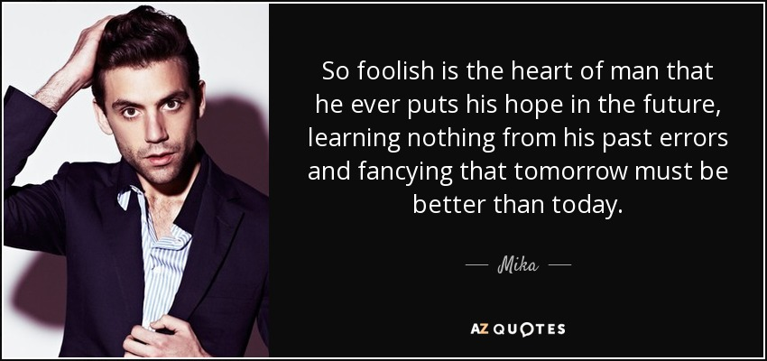 So foolish is the heart of man that he ever puts his hope in the future, learning nothing from his past errors and fancying that tomorrow must be better than today. - Mika