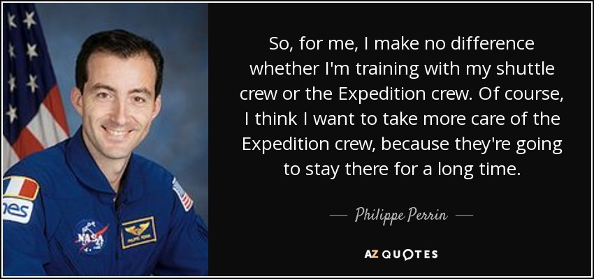So, for me, I make no difference whether I'm training with my shuttle crew or the Expedition crew. Of course, I think I want to take more care of the Expedition crew, because they're going to stay there for a long time. - Philippe Perrin